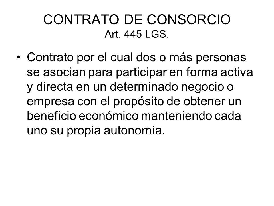 CONTRATO DE CONSORCIO Art. 445 LGS. Contrato por el cual dos o más personas se asocian para participar en forma activa y directa en un determinado neg