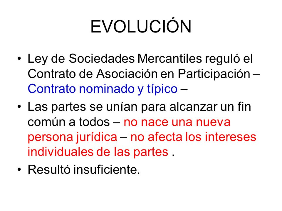 EVOLUCIÓN Ley de Sociedades Mercantiles reguló el Contrato de Asociación en Participación – Contrato nominado y típico – Las partes se unían para alca