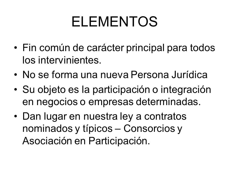 ELEMENTOS Fin común de carácter principal para todos los intervinientes. No se forma una nueva Persona Jurídica Su objeto es la participación o integr