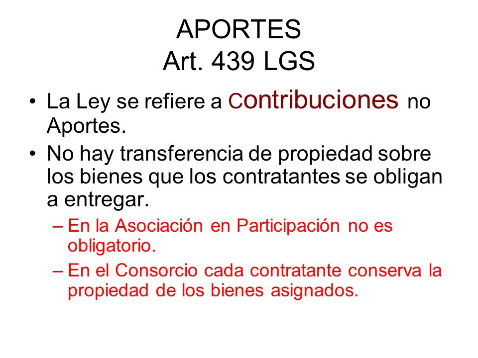 APORTES Art. 439 LGS La Ley se refiere a C ontribuciones no Aportes. No hay transferencia de propiedad sobre los bienes que los contratantes se obliga