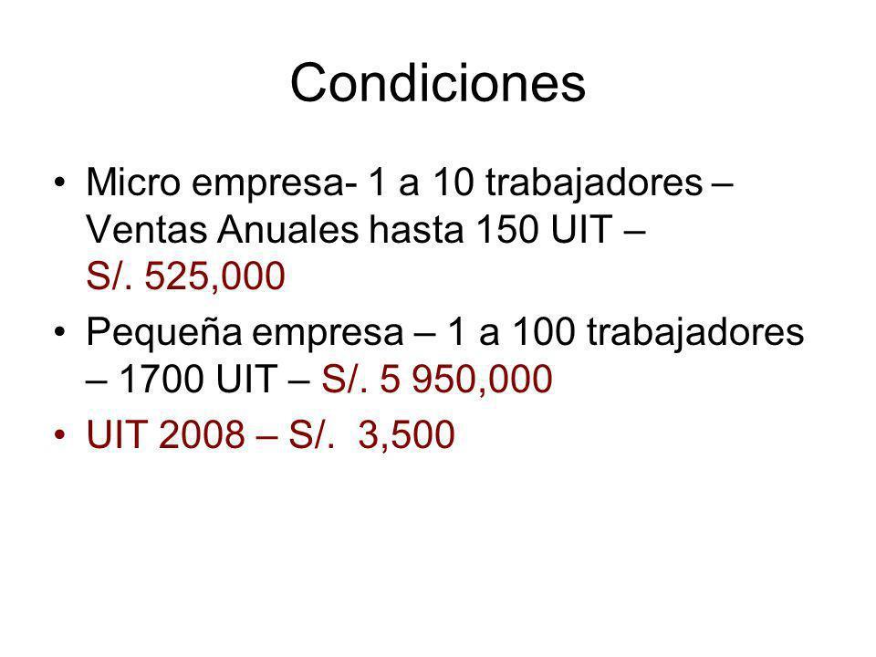 Condiciones Micro empresa- 1 a 10 trabajadores – Ventas Anuales hasta 150 UIT – S/. 525,000 Pequeña empresa – 1 a 100 trabajadores – 1700 UIT – S/. 5