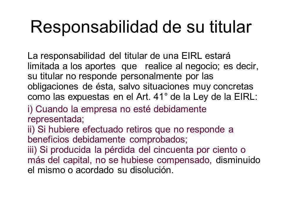 Responsabilidad de su titular La responsabilidad del titular de una EIRL estará limitada a los aportes que realice al negocio; es decir, su titular no