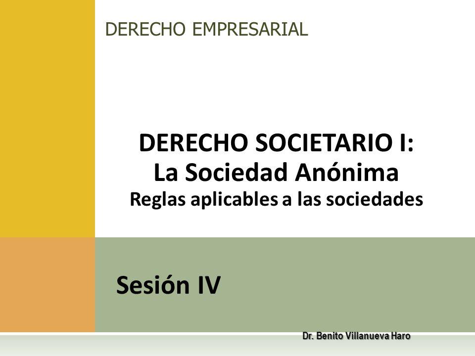 DERECHO SOCIETARIO I: La Sociedad Anónima Reglas aplicables a las sociedades Sesión IV DERECHO EMPRESARIAL Dr. Benito Villanueva Haro