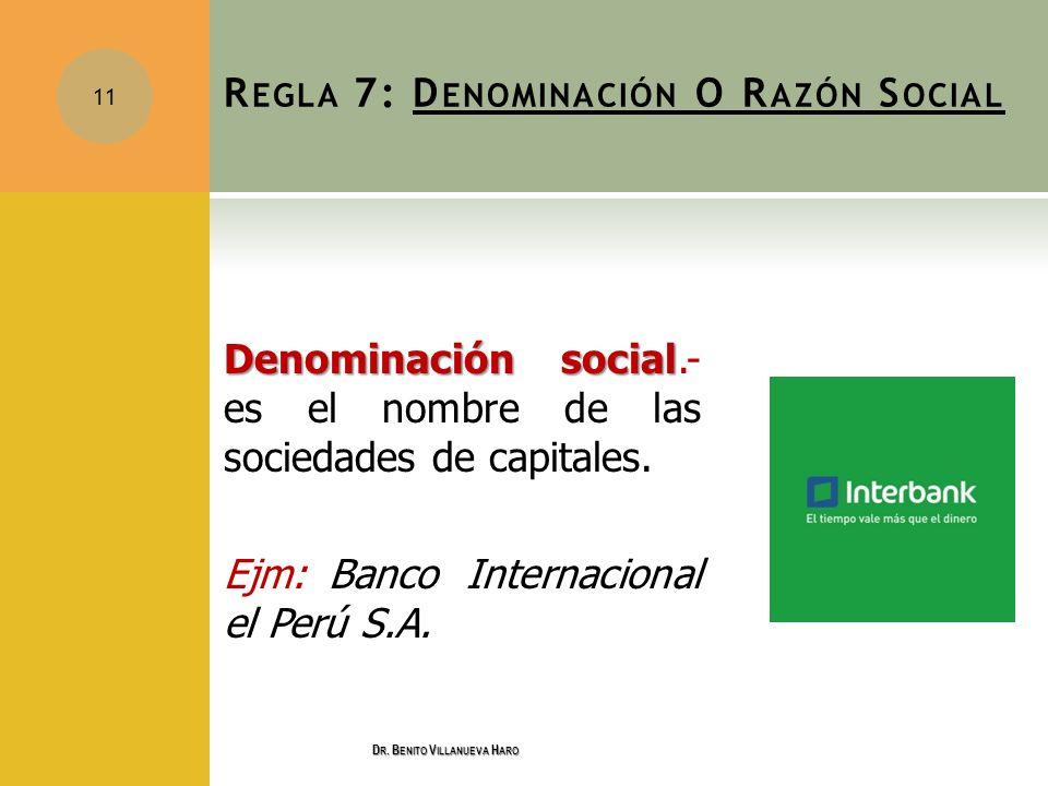 R EGLA 7: D ENOMINACIÓN O R AZÓN S OCIAL Denominación social Denominación social.- es el nombre de las sociedades de capitales. Ejm: Banco Internacion