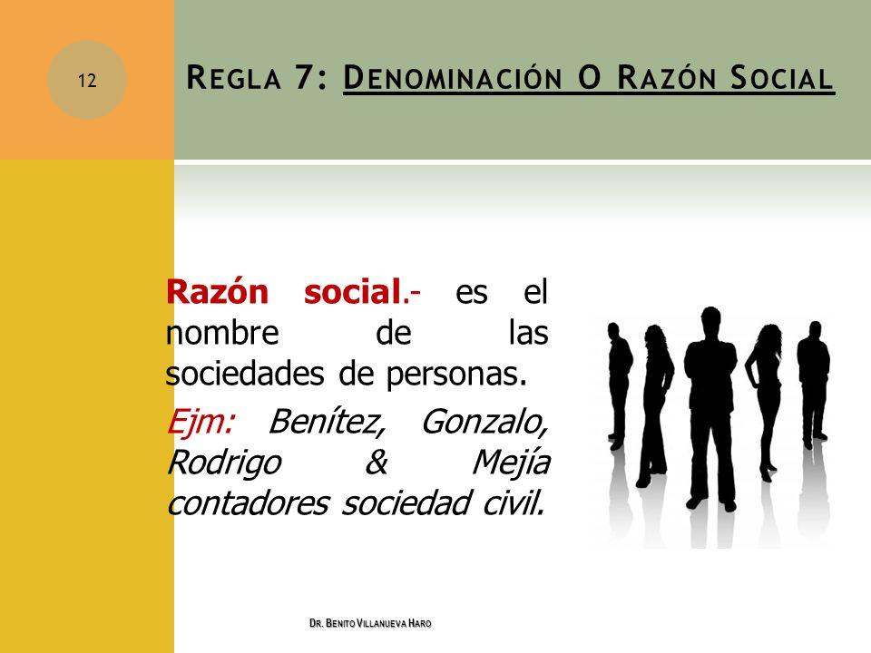 Razón social.- es el nombre de las sociedades de personas. Ejm: Benítez, Gonzalo, Rodrigo & Mejía contadores sociedad civil. 12 R EGLA 7: D ENOMINACIÓ