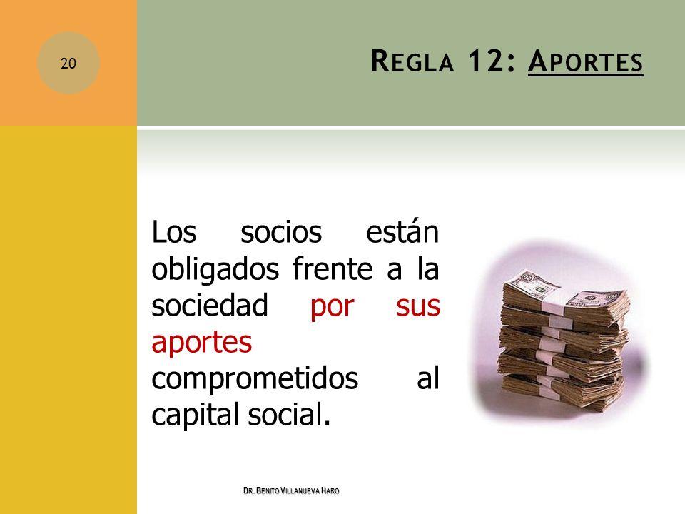 R EGLA 12: A PORTES Los socios están obligados frente a la sociedad por sus aportes comprometidos al capital social. 20 D R. B ENITO V ILLANUEVA H ARO