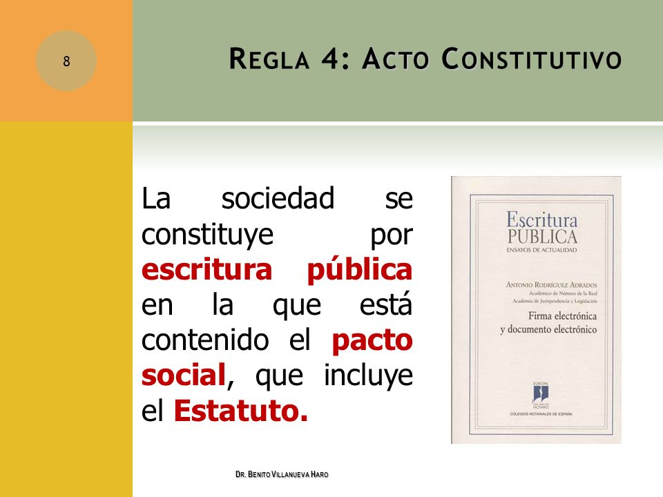 A CTO C O R EGLA 4: A CTO C ONSTITUTIVO La sociedad se constituye por escritura pública en la que está contenido el pacto social, que incluye el Estat