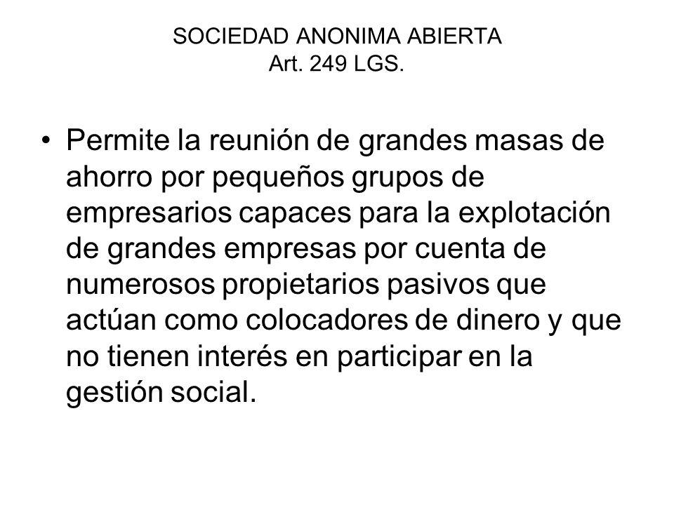 SOCIEDAD ANONIMA ABIERTA Art. 249 LGS. Permite la reunión de grandes masas de ahorro por pequeños grupos de empresarios capaces para la explotación de