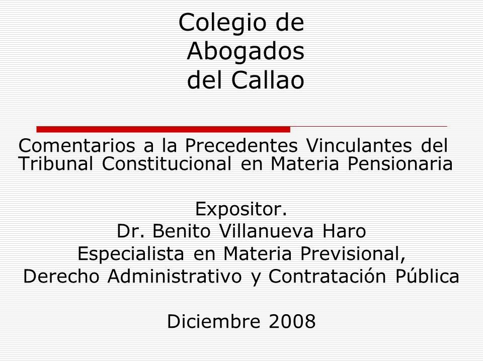 Colegio de Abogados del Callao Comentarios a la Precedentes Vinculantes del Tribunal Constitucional en Materia Pensionaria Expositor. Dr. Benito Villa