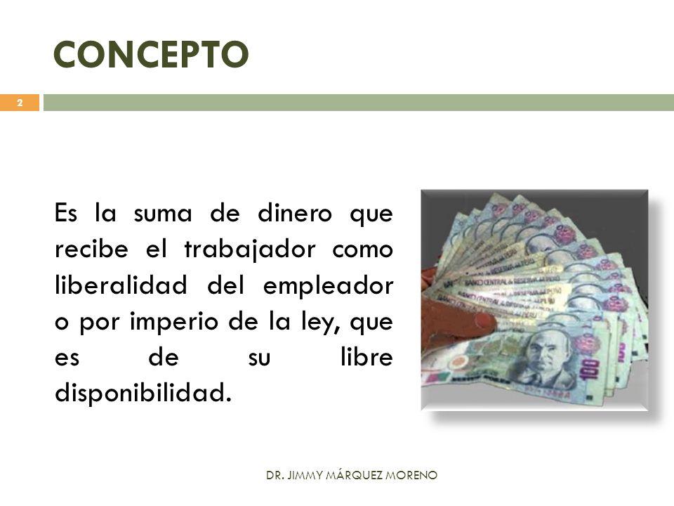 CONCEPTO Es la suma de dinero que recibe el trabajador como liberalidad del empleador o por imperio de la ley, que es de su libre disponibilidad. 2 DR