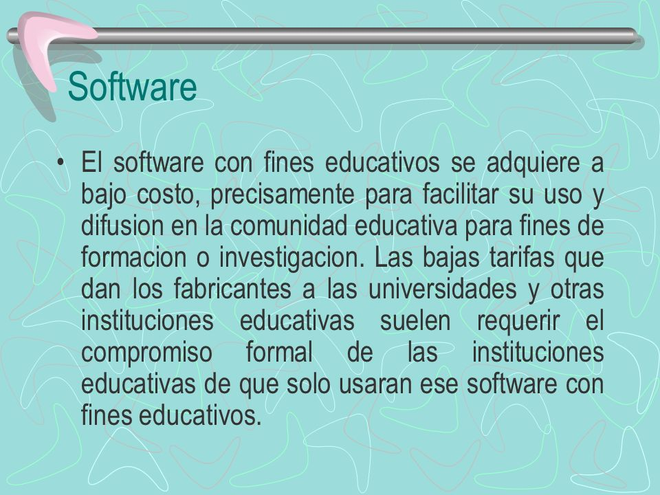Software El software con fines educativos se adquiere a bajo costo, precisamente para facilitar su uso y difusion en la comunidad educativa para fines
