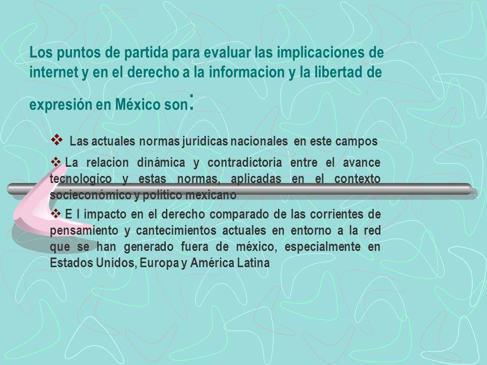 Los puntos de partida para evaluar las implicaciones de internet y en el derecho a la informacion y la libertad de expresión en México son : Las actua