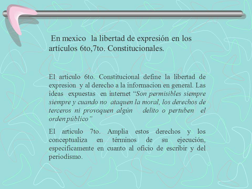En mexico la libertad de expresión en los artículos 6to,7to. Constitucionales. El articulo 6to. Constitucional define la libertad de expresion y al de