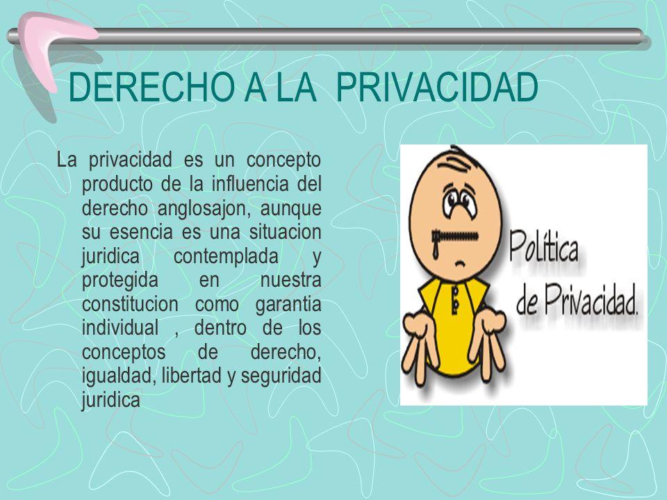 DERECHO A LA PRIVACIDAD La privacidad es un concepto producto de la influencia del derecho anglosajon, aunque su esencia es una situacion juridica con