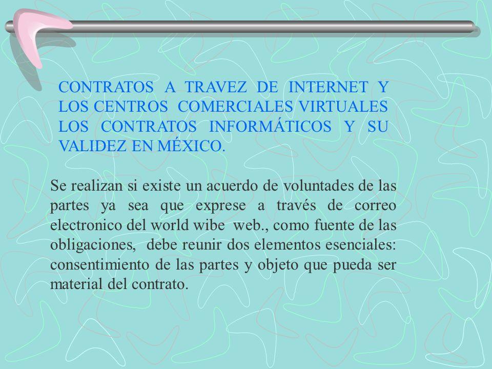 CONTRATOS A TRAVEZ DE INTERNET Y LOS CENTROS COMERCIALES VIRTUALES LOS CONTRATOS INFORMÁTICOS Y SU VALIDEZ EN MÉXICO. Se realizan si existe un acuerdo