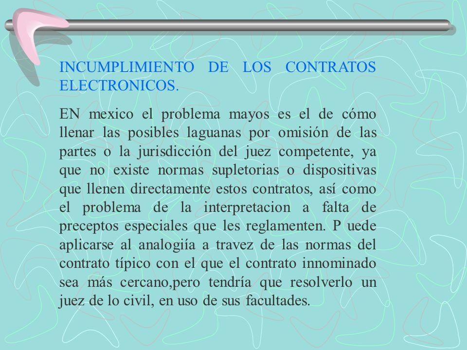 INCUMPLIMIENTO DE LOS CONTRATOS ELECTRONICOS. EN mexico el problema mayos es el de cómo llenar las posibles laguanas por omisión de las partes o la ju
