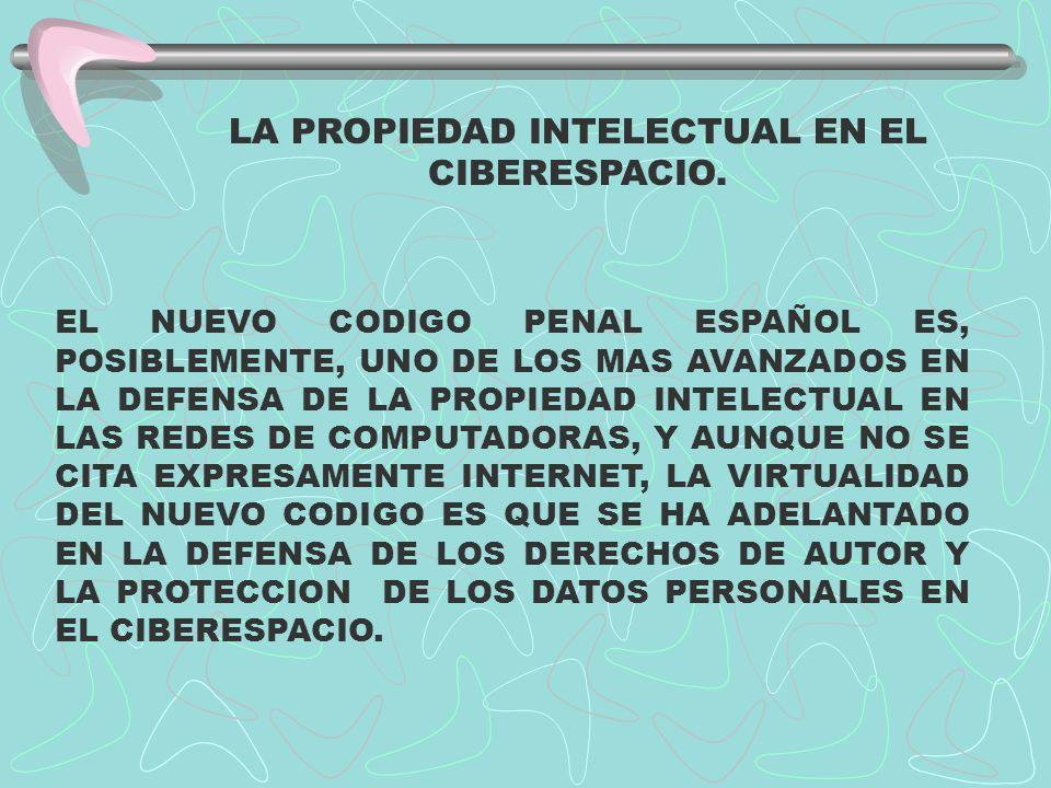 LA PROPIEDAD INTELECTUAL EN EL CIBERESPACIO. EL NUEVO CODIGO PENAL ESPAÑOL ES, POSIBLEMENTE, UNO DE LOS MAS AVANZADOS EN LA DEFENSA DE LA PROPIEDAD IN