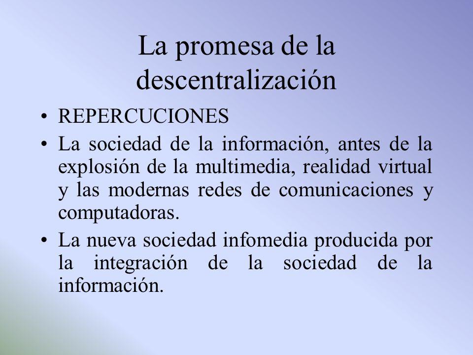 La promesa de la descentralización REPERCUCIONES La sociedad de la información, antes de la explosión de la multimedia, realidad virtual y las moderna