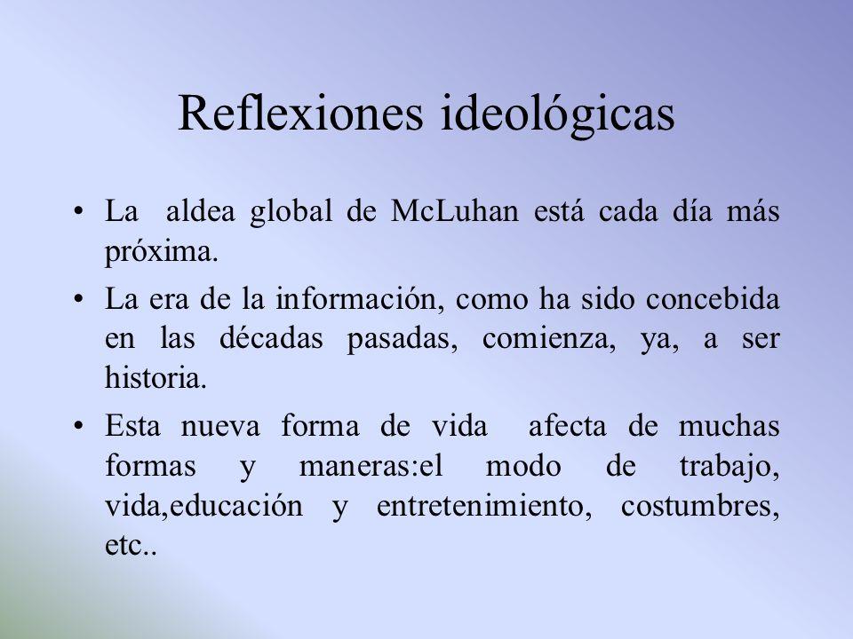 Reflexiones ideológicas La aldea global de McLuhan está cada día más próxima. La era de la información, como ha sido concebida en las décadas pasadas,