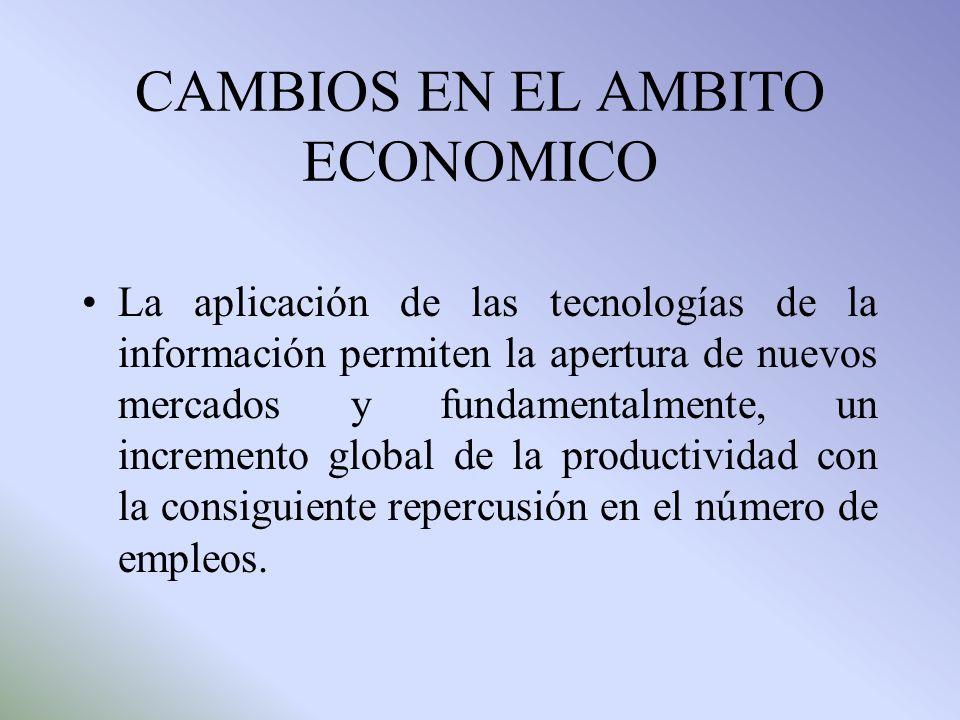 CAMBIOS EN EL AMBITO ECONOMICO La aplicación de las tecnologías de la información permiten la apertura de nuevos mercados y fundamentalmente, un incre