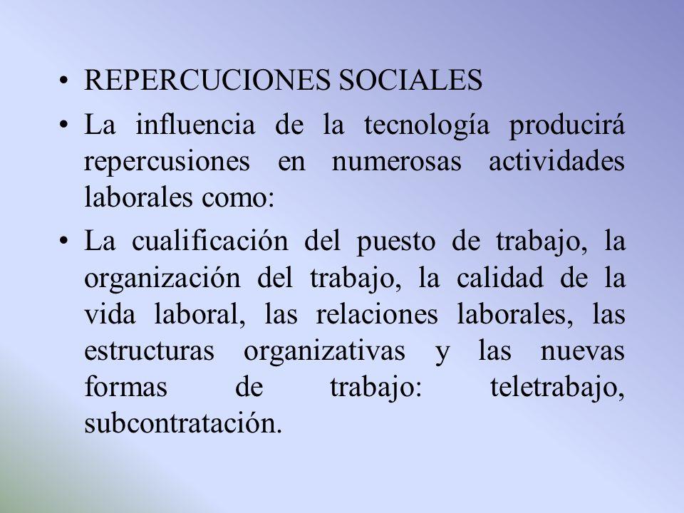 REPERCUCIONES SOCIALES La influencia de la tecnología producirá repercusiones en numerosas actividades laborales como: La cualificación del puesto de