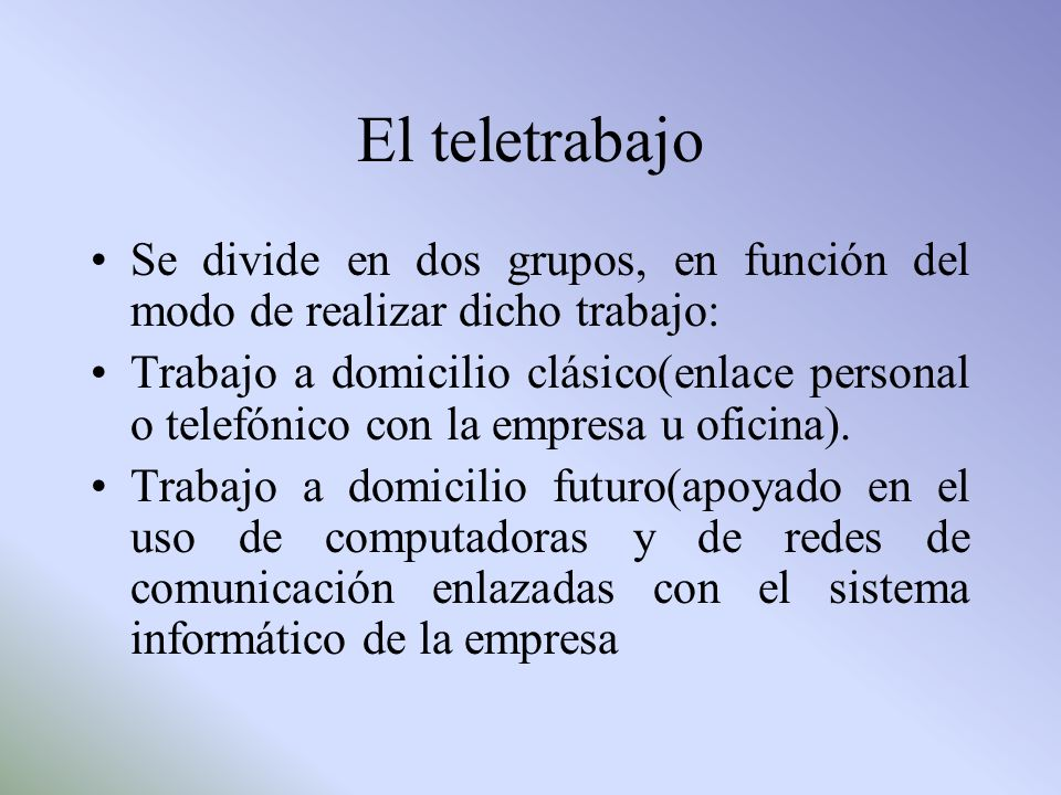 El teletrabajo Se divide en dos grupos, en función del modo de realizar dicho trabajo: Trabajo a domicilio clásico(enlace personal o telefónico con la