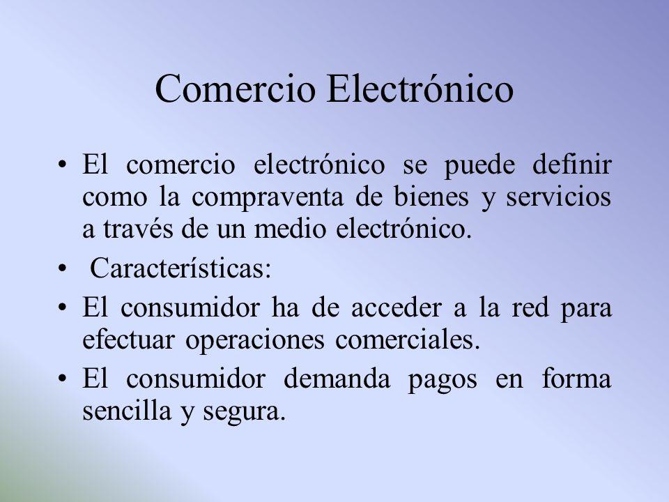 Comercio Electrónico El comercio electrónico se puede definir como la compraventa de bienes y servicios a través de un medio electrónico. Característi