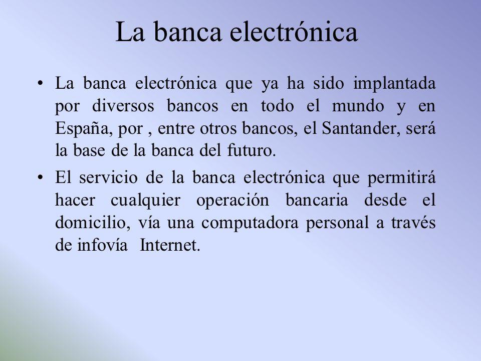 La banca electrónica La banca electrónica que ya ha sido implantada por diversos bancos en todo el mundo y en España, por, entre otros bancos, el Sant