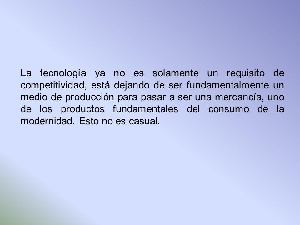 La tecnología ya no es solamente un requisito de competitividad, está dejando de ser fundamentalmente un medio de producción para pasar a ser una merc