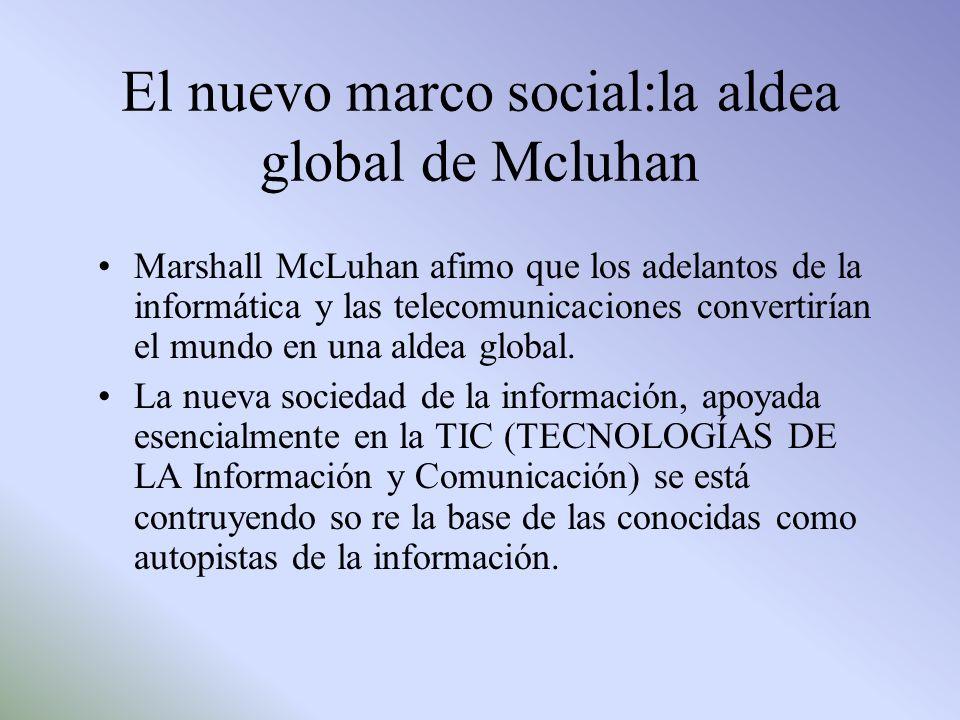 El nuevo marco social:la aldea global de Mcluhan Marshall McLuhan afimo que los adelantos de la informática y las telecomunicaciones convertirían el m