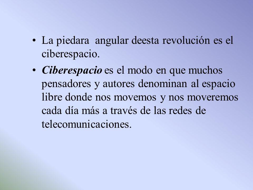 La piedara angular deesta revolución es el ciberespacio. Ciberespacio es el modo en que muchos pensadores y autores denominan al espacio libre donde n
