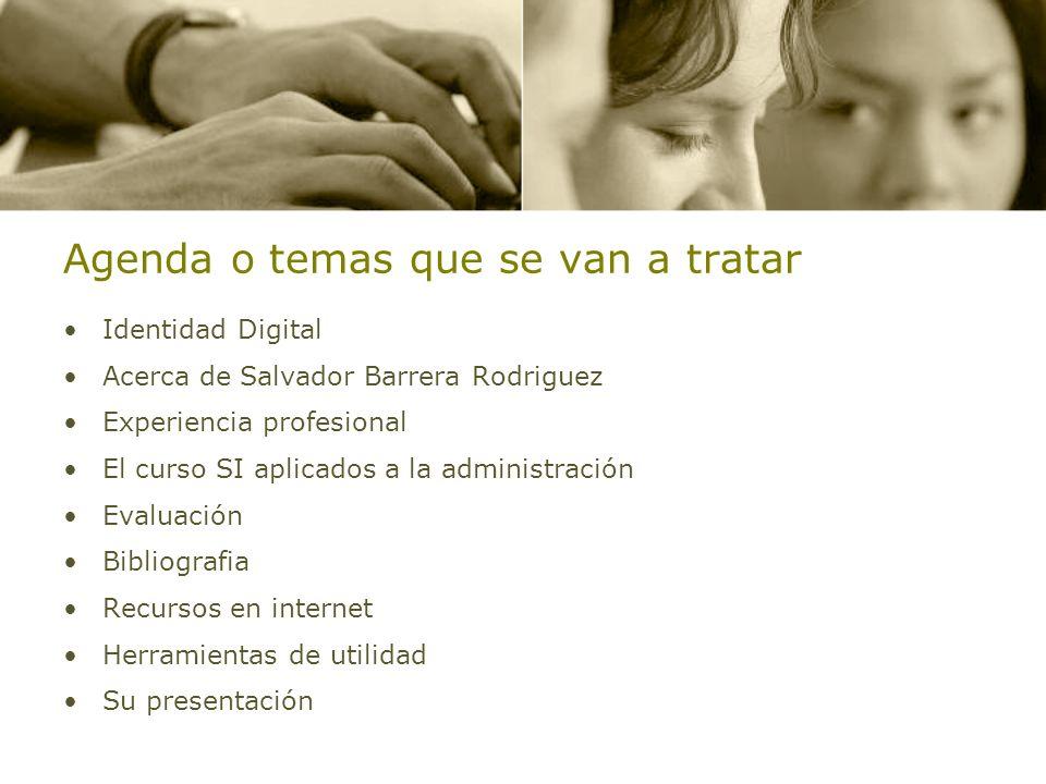 Agenda o temas que se van a tratar Identidad Digital Acerca de Salvador Barrera Rodriguez Experiencia profesional El curso SI aplicados a la administr