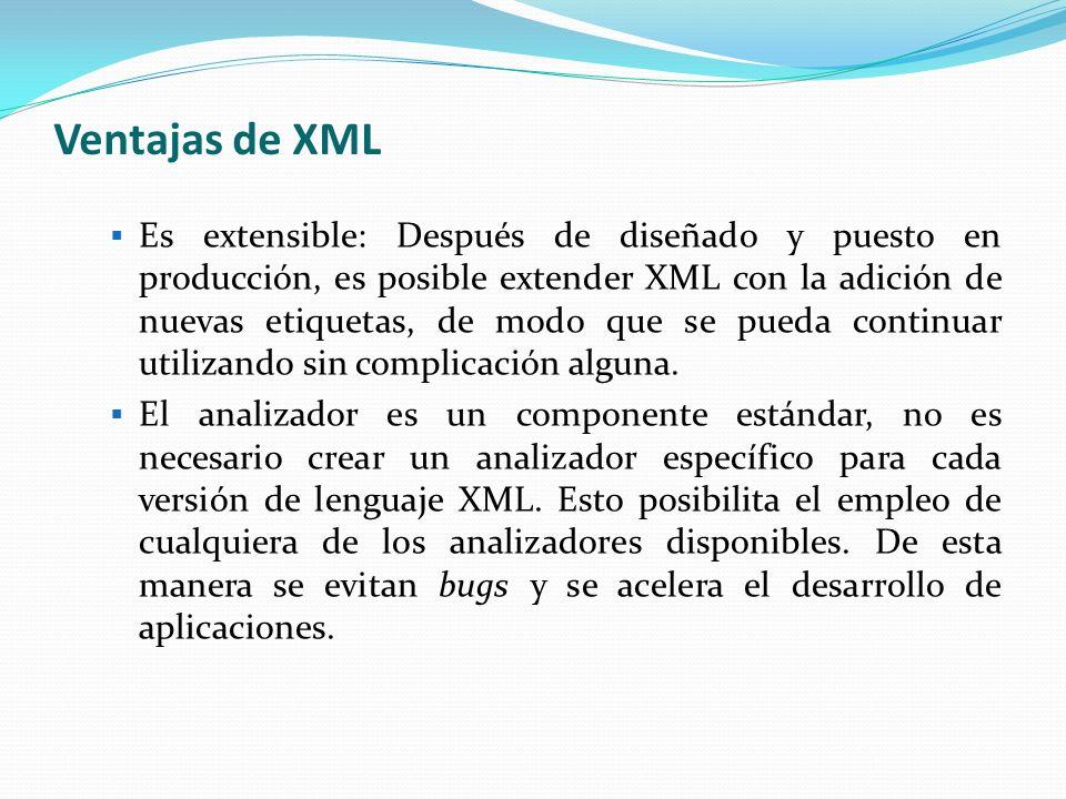 Ventajas de XML Si un tercero decide usar un documento creado en XML, es sencillo entender su estructura y procesarla.