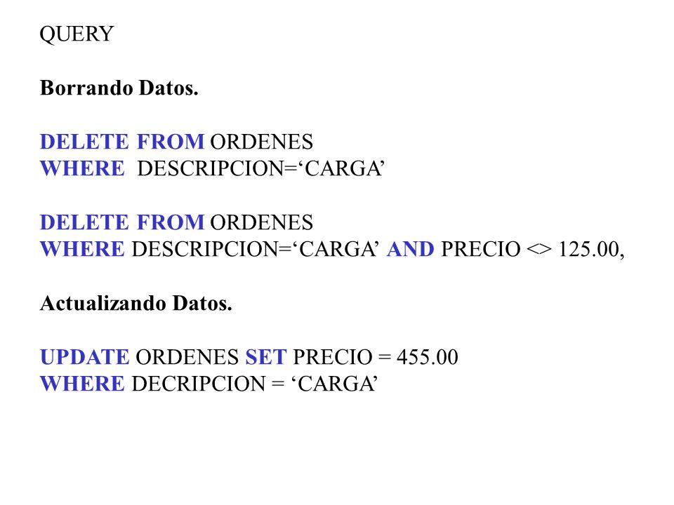 QUERY Borrando Datos. DELETE FROM ORDENES WHERE DESCRIPCION=CARGA DELETE FROM ORDENES WHERE DESCRIPCION=CARGA AND PRECIO <> 125.00, Actualizando Datos