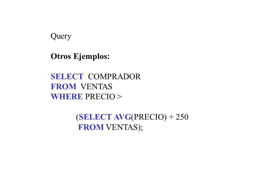 Query Otros Ejemplos: SELECT COMPRADOR FROM VENTAS WHERE PRECIO > (SELECT AVG(PRECIO) + 250 FROM VENTAS);