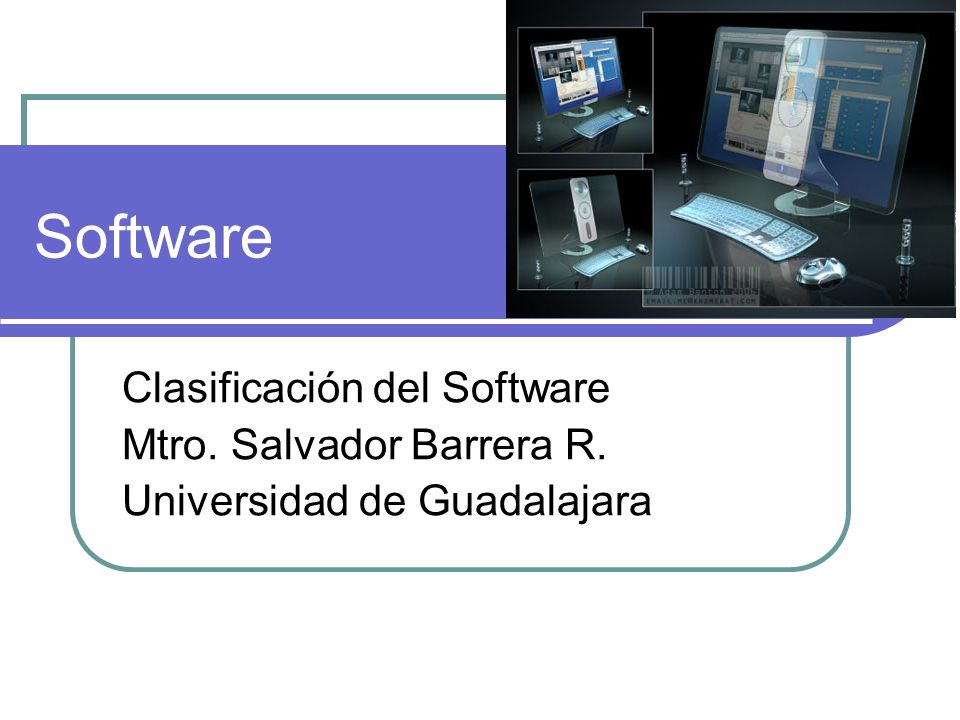 Software Clasificación del Software Mtro. Salvador Barrera R. Universidad de Guadalajara