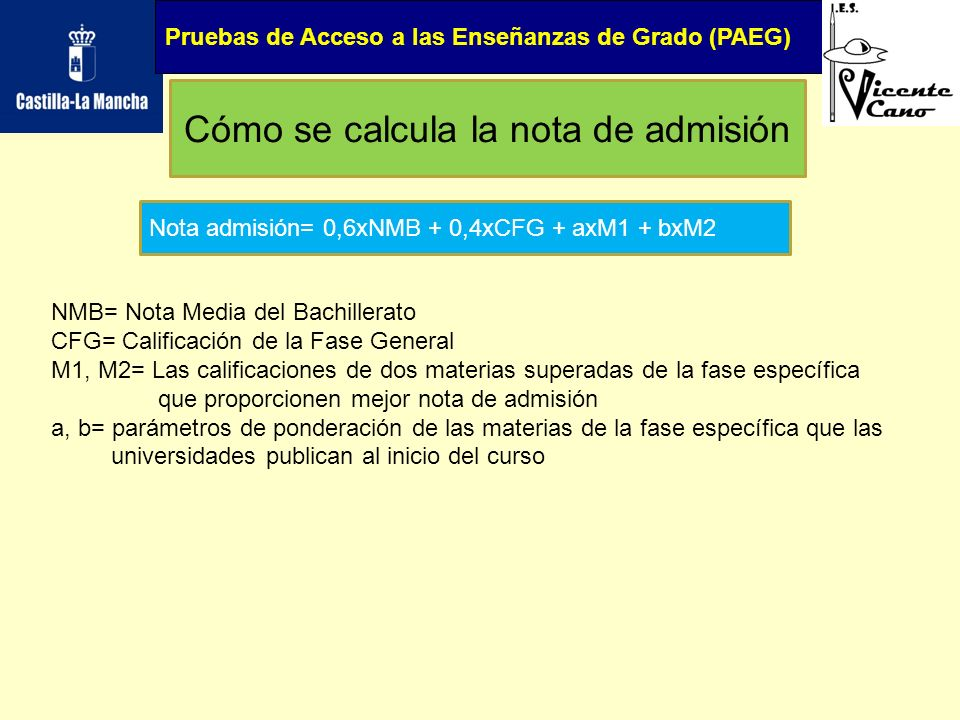 Pruebas de Acceso a las Enseñanzas de Grado (PAEG) Cómo se calcula la nota de admisión Nota admisión= 0,6xNMB + 0,4xCFG + axM1 + bxM2 NMB= Nota Media