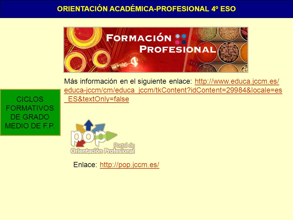 ORIENTACIÓN ACADÉMICA-PROFESIONAL 4º ESO CICLOS FORMATIVOS DE GRADO MEDIO DE F.P. Más información en el siguiente enlace: http://www.educa.jccm.es/htt
