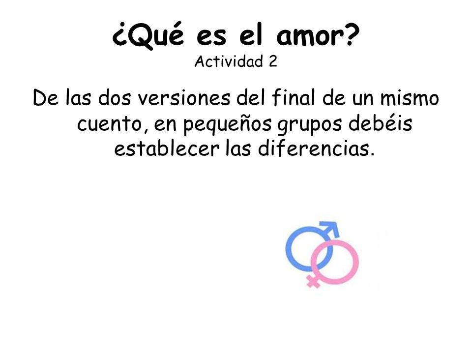 ¿Qué es el amor? Actividad 2 De las dos versiones del final de un mismo cuento, en pequeños grupos debéis establecer las diferencias.