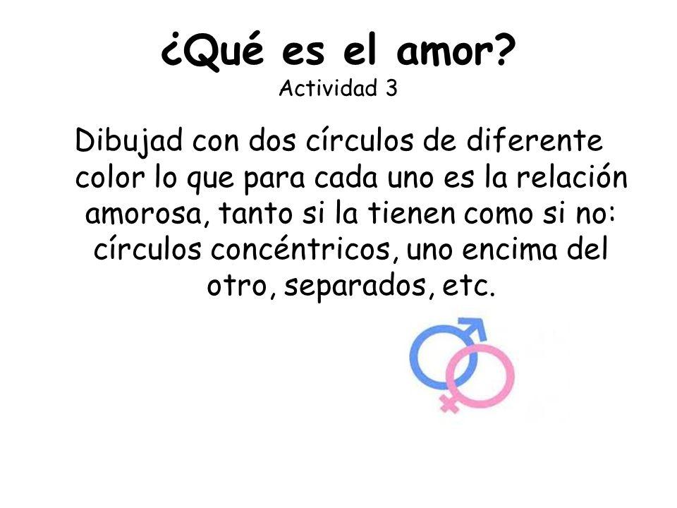 ¿Qué es el amor? Actividad 3 Dibujad con dos círculos de diferente color lo que para cada uno es la relación amorosa, tanto si la tienen como si no: c