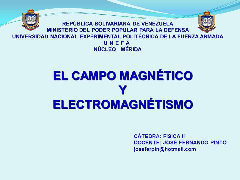 EL CAMPO MAGNÉTICO YELECTROMAGNÉTISMO CÁTEDRA: FISICA II DOCENTE: JOSÉ FERNANDO PINTO joseferpin@hotmail.com