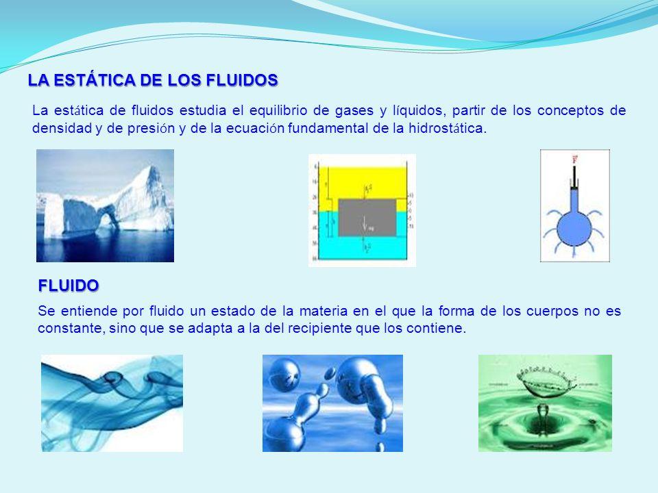 LA ESTÁTICA DE LOS FLUIDOS La est á tica de fluidos estudia el equilibrio de gases y l í quidos, partir de los conceptos de densidad y de presi ó n y