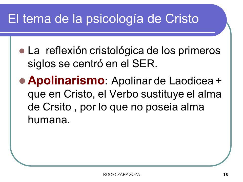 ROCIO ZARAGOZA10 El tema de la psicología de Cristo La reflexión cristológica de los primeros siglos se centró en el SER. Apolinarismo : Apolinar de L