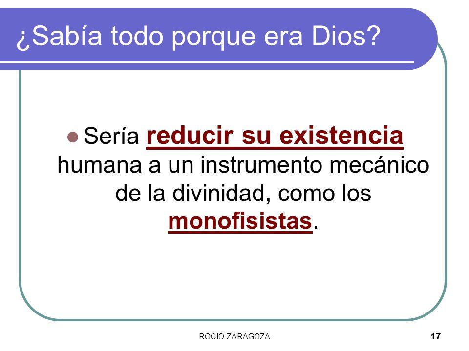 ROCIO ZARAGOZA17 ¿Sabía todo porque era Dios? Sería reducir su existencia humana a un instrumento mecánico de la divinidad, como los monofisistas.