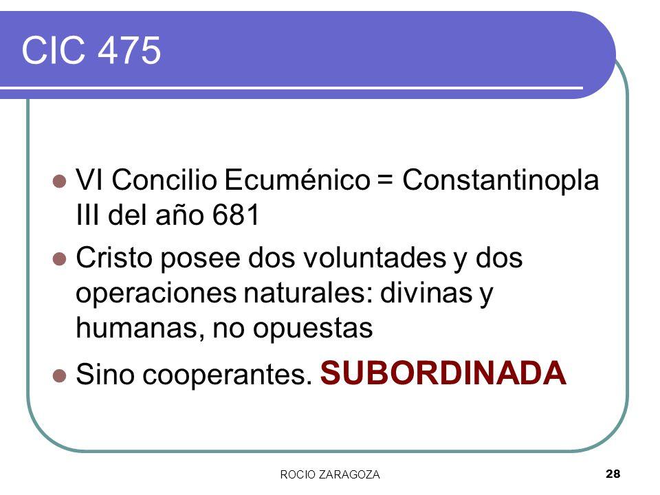 ROCIO ZARAGOZA28 CIC 475 VI Concilio Ecuménico = Constantinopla III del año 681 Cristo posee dos voluntades y dos operaciones naturales: divinas y hum