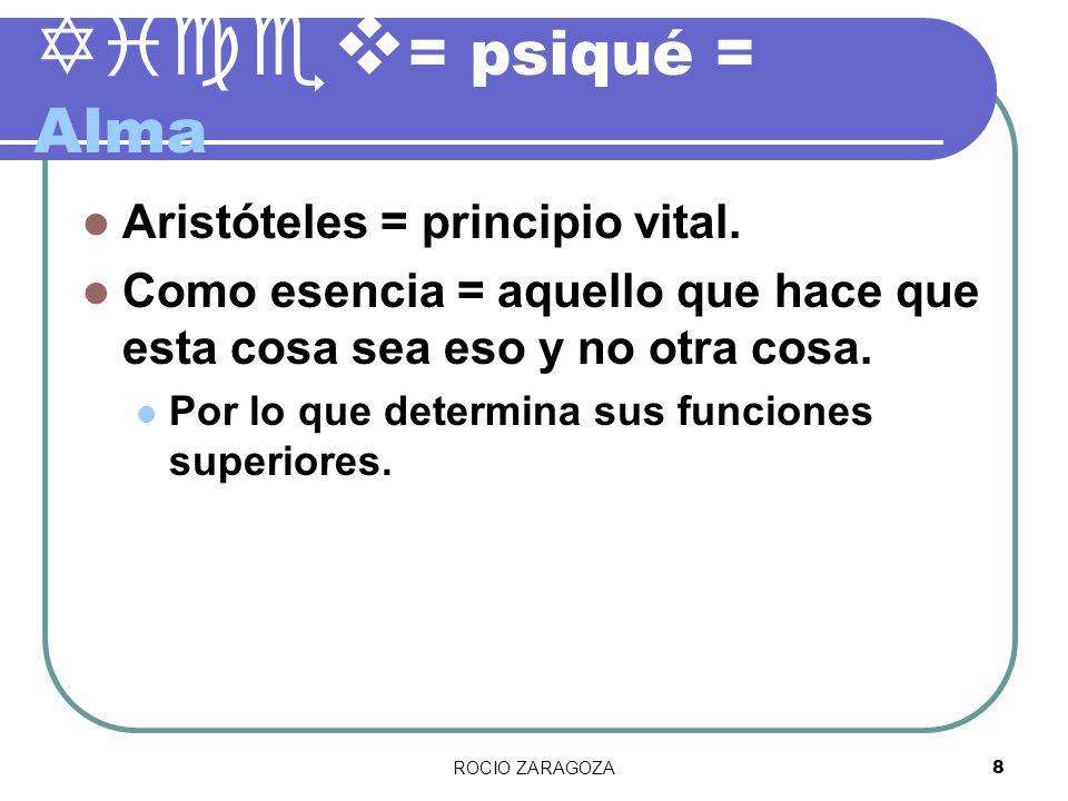 ROCIO ZARAGOZA8 Yicev = psiqué = Alma Aristóteles = principio vital. Como esencia = aquello que hace que esta cosa sea eso y no otra cosa. Por lo que