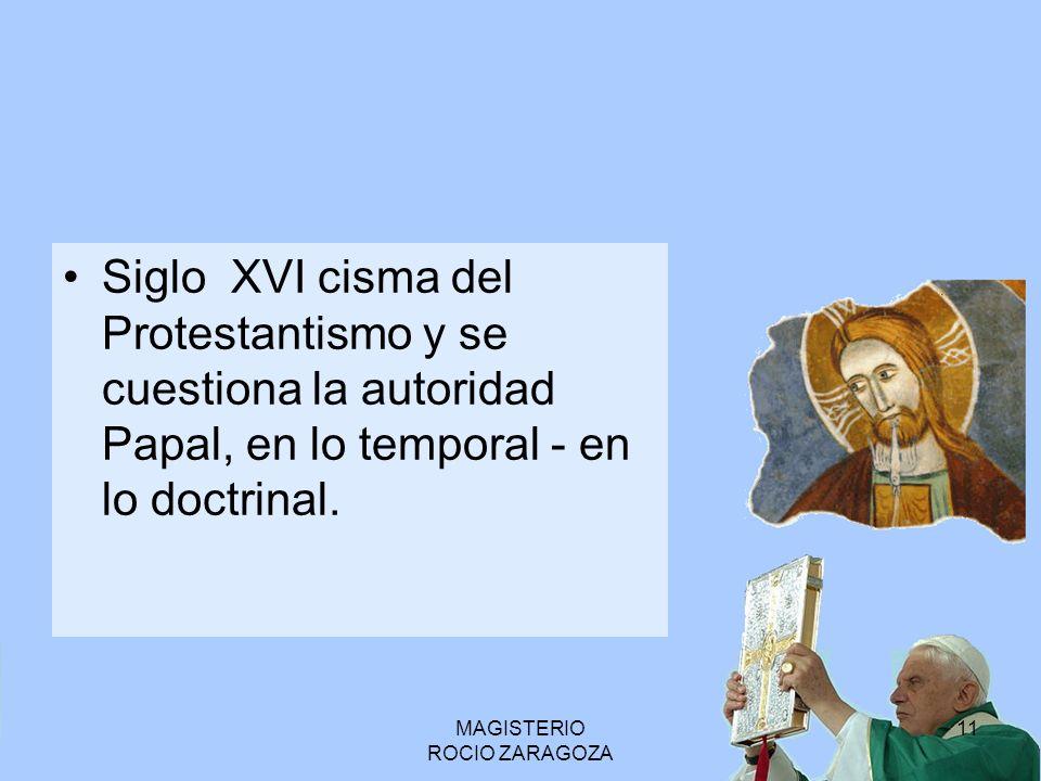 MAGISTERIO ROCIO ZARAGOZA 11 Siglo XVI cisma del Protestantismo y se cuestiona la autoridad Papal, en lo temporal - en lo doctrinal.