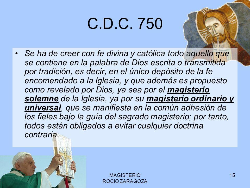 MAGISTERIO ROCIO ZARAGOZA 15 C.D.C. 750 Se ha de creer con fe divina y católica todo aquello que se contiene en la palabra de Dios escrita o transmiti