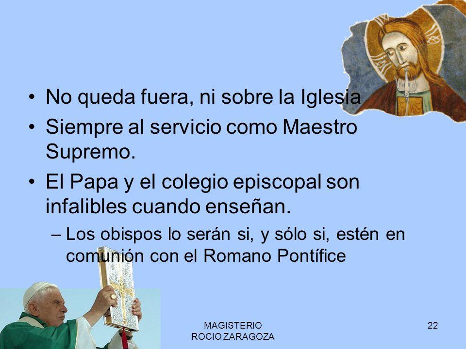 MAGISTERIO ROCIO ZARAGOZA 22 No queda fuera, ni sobre la Iglesia Siempre al servicio como Maestro Supremo. El Papa y el colegio episcopal son infalibl