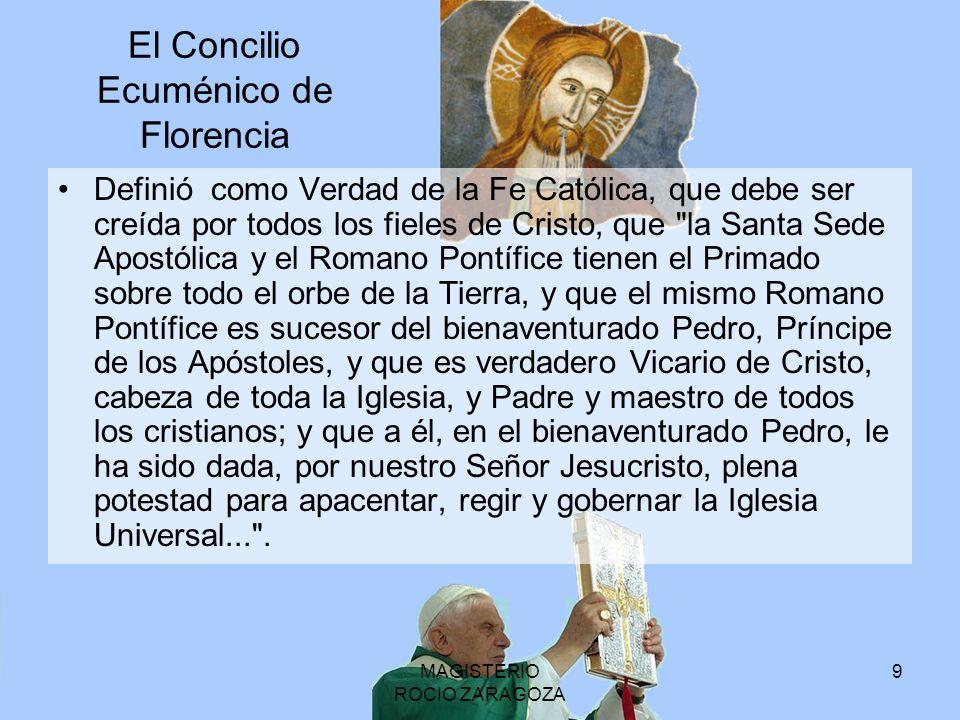 MAGISTERIO ROCIO ZARAGOZA 9 El Concilio Ecuménico de Florencia Definió como Verdad de la Fe Católica, que debe ser creída por todos los fieles de Cris
